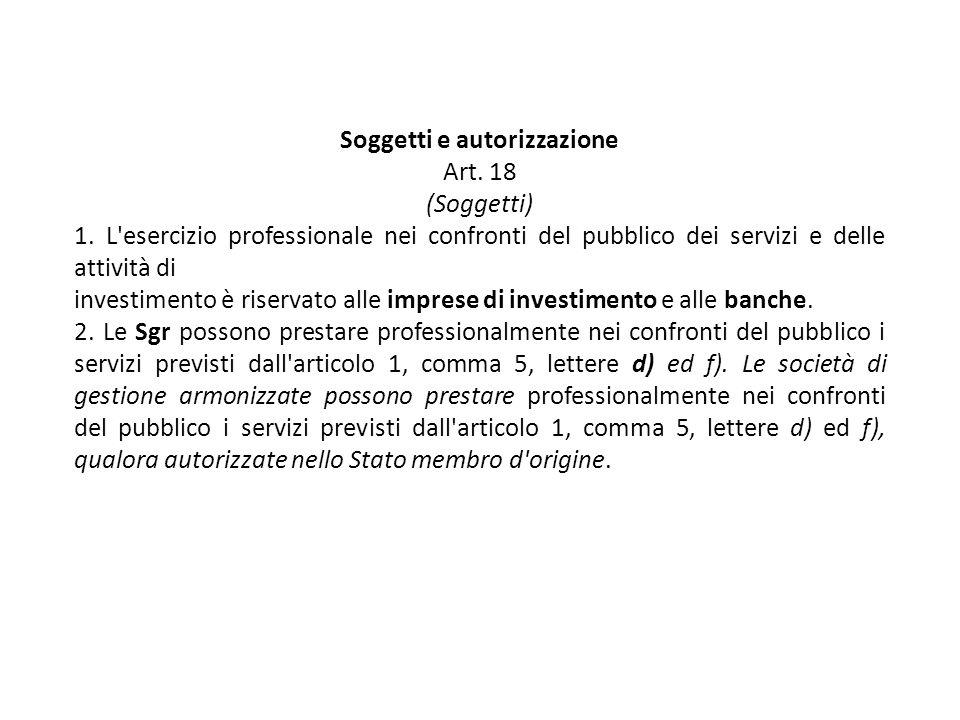 Soggetti e autorizzazione Art. 18 (Soggetti) 1. L'esercizio professionale nei confronti del pubblico dei servizi e delle attività di investimento è ri