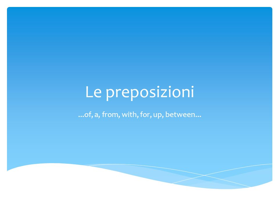 Le preposizioni...of, a, from, with, for, up, between...
