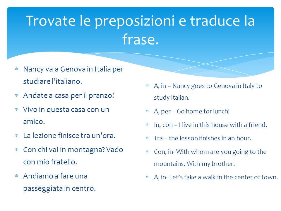 Trovate le preposizioni e traduce la frase. Nancy va a Genova in Italia per studiare litaliano. Andate a casa per il pranzo! Vivo in questa casa con u