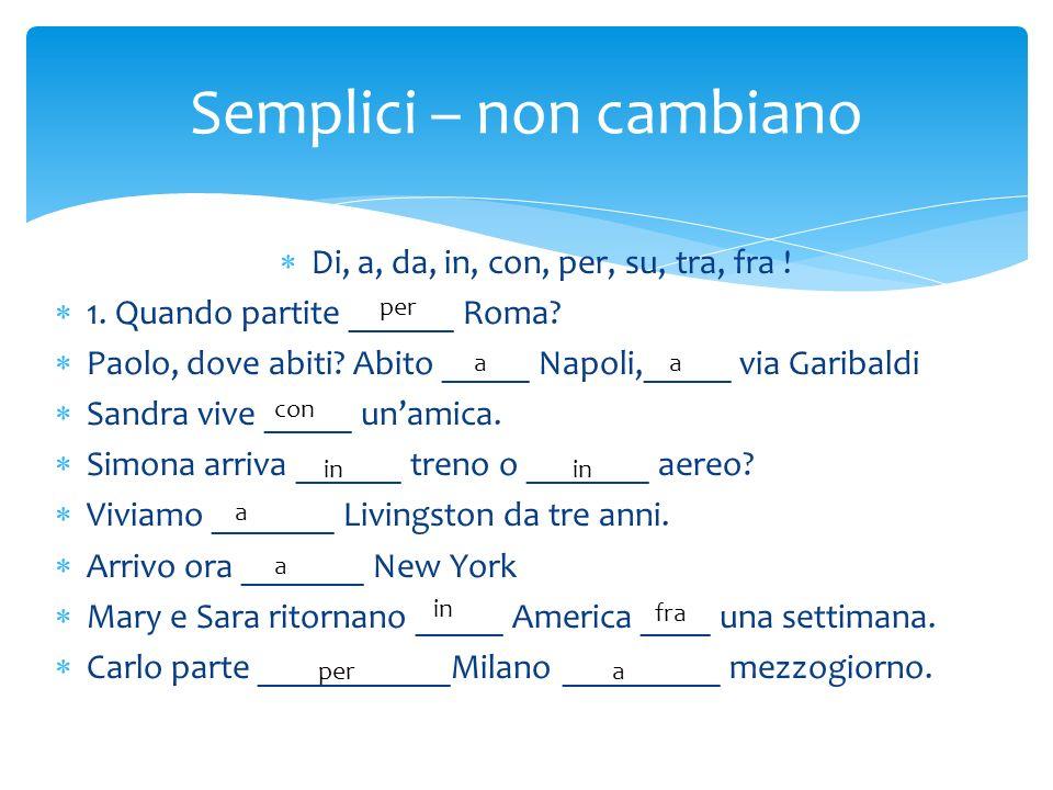 Di, a, da, in, con, per, su, tra, fra ! 1. Quando partite ______ Roma? Paolo, dove abiti? Abito _____ Napoli,_____ via Garibaldi Sandra vive _____ una