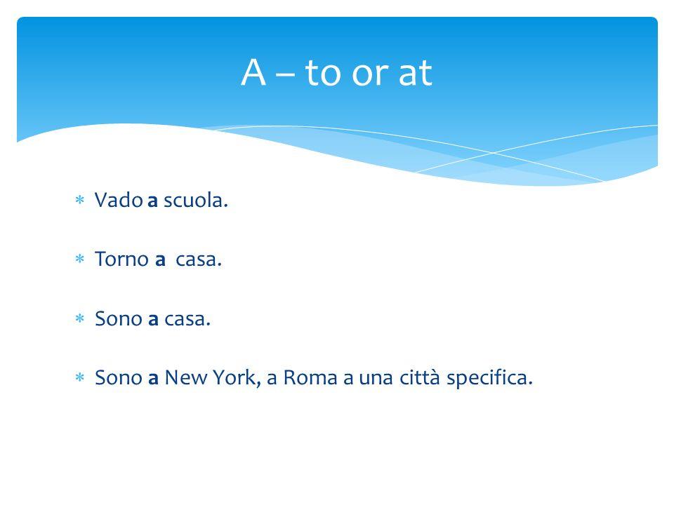 Vado a scuola. Torno a casa. Sono a casa. Sono a New York, a Roma a una città specifica. A – to or at
