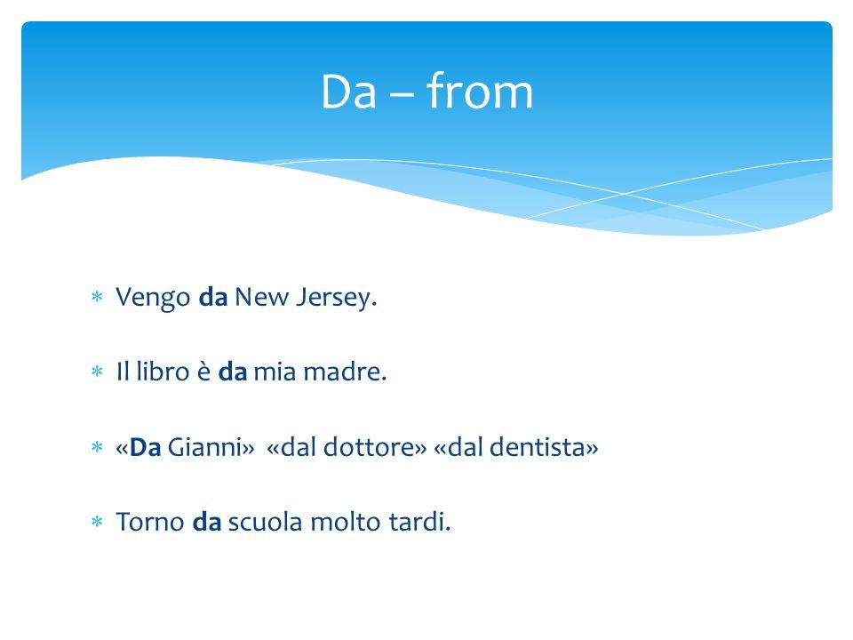 Vengo da New Jersey. Il libro è da mia madre. «Da Gianni» «dal dottore» «dal dentista» Torno da scuola molto tardi. Da – from