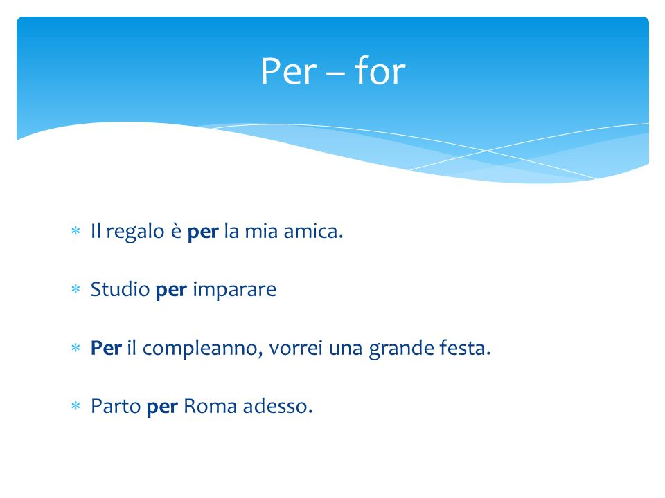 Il regalo è per la mia amica. Studio per imparare Per il compleanno, vorrei una grande festa. Parto per Roma adesso. Per – for