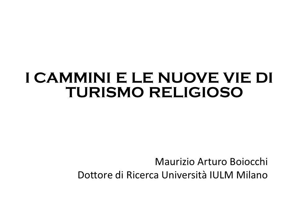 I CAMMINI E LE NUOVE VIE DI TURISMO RELIGIOSO Maurizio Arturo Boiocchi Dottore di Ricerca Università IULM Milano