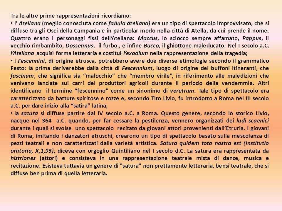 Tra le altre prime rappresentazioni ricordiamo: l Atellana (meglio conosciuta come fabula atellana) era un tipo di spettacolo improvvisato, che si diffuse tra gli Osci della Campania e in particolar modo nella città di Atella, da cui prende il nome.