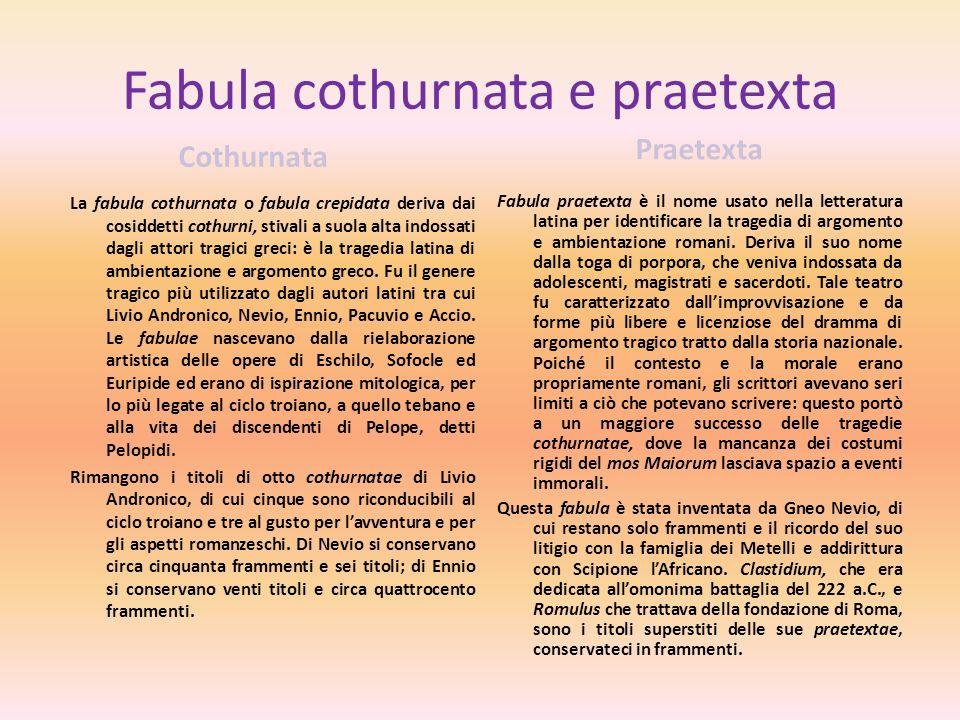 Fabula cothurnata e praetexta Cothurnata La fabula cothurnata o fabula crepidata deriva dai cosiddetti cothurni, stivali a suola alta indossati dagli