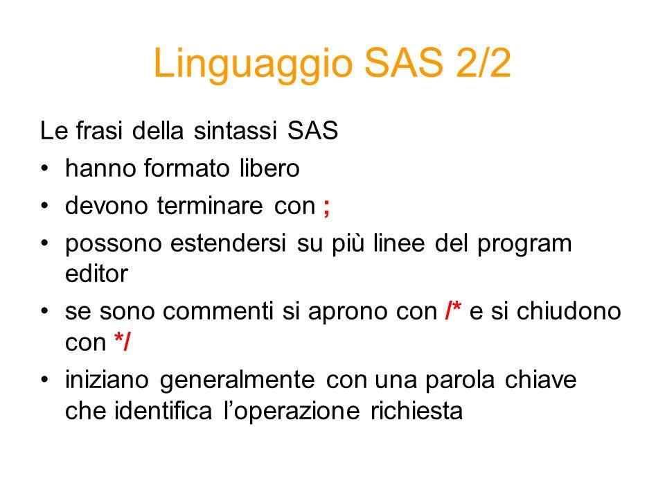 Linguaggio SAS 2/2 Le frasi della sintassi SAS hanno formato libero devono terminare con ; possono estendersi su più linee del program editor se sono commenti si aprono con /* e si chiudono con */ iniziano generalmente con una parola chiave che identifica loperazione richiesta