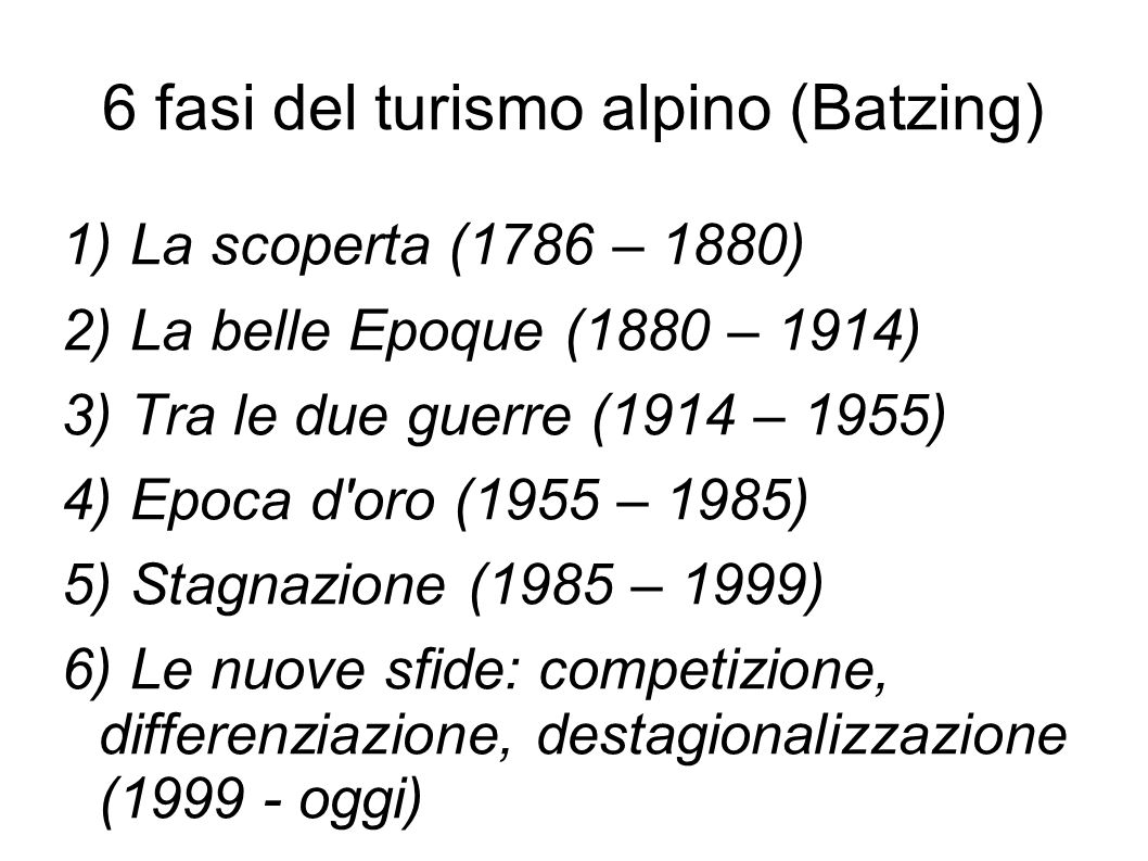 6 fasi del turismo alpino (Batzing) 1) La scoperta (1786 – 1880) 2) La belle Epoque (1880 – 1914) 3) Tra le due guerre (1914 – 1955) 4) Epoca d oro (1955 – 1985) 5) Stagnazione (1985 – 1999) 6) Le nuove sfide: competizione, differenziazione, destagionalizzazione (1999 - oggi)