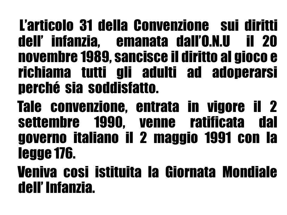 Larticolo 31 della Convenzione sui diritti dell infanzia, emanata dallO.N.U il 20 novembre 1989, sancisce il diritto al gioco e richiama tutti gli adu