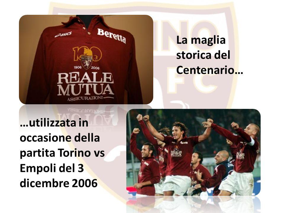 La maglia storica del Centenario… …utilizzata in occasione della partita Torino vs Empoli del 3 dicembre 2006