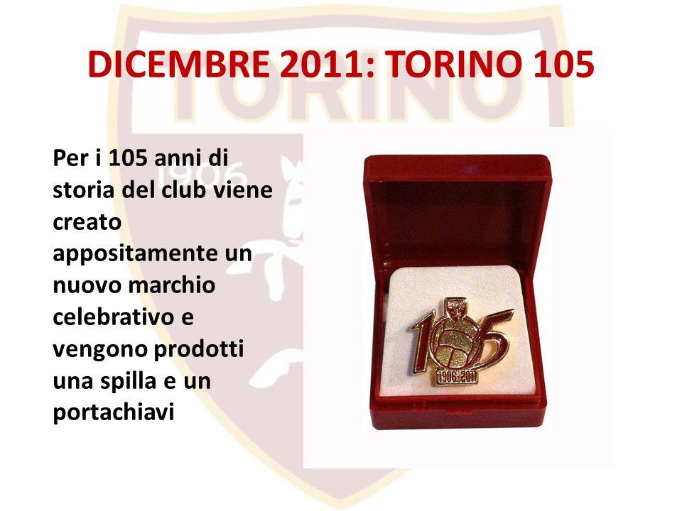 DICEMBRE 2011: TORINO 105 Per i 105 anni di storia del club viene creato appositamente un nuovo marchio celebrativo e vengono prodotti una spilla e un