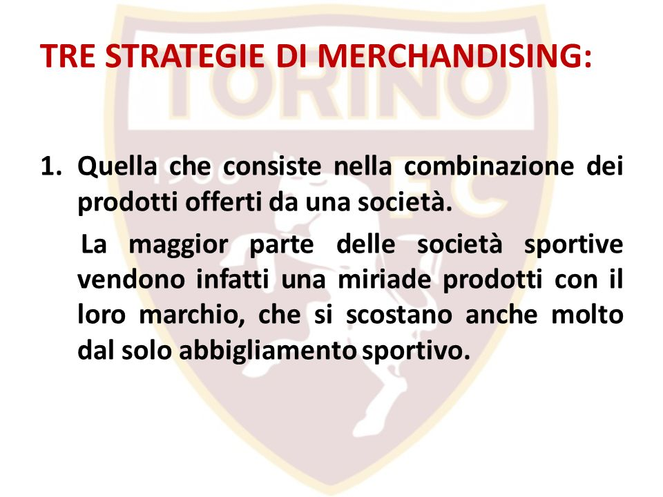 TRE STRATEGIE DI MERCHANDISING: 1.Quella che consiste nella combinazione dei prodotti offerti da una società. La maggior parte delle società sportive