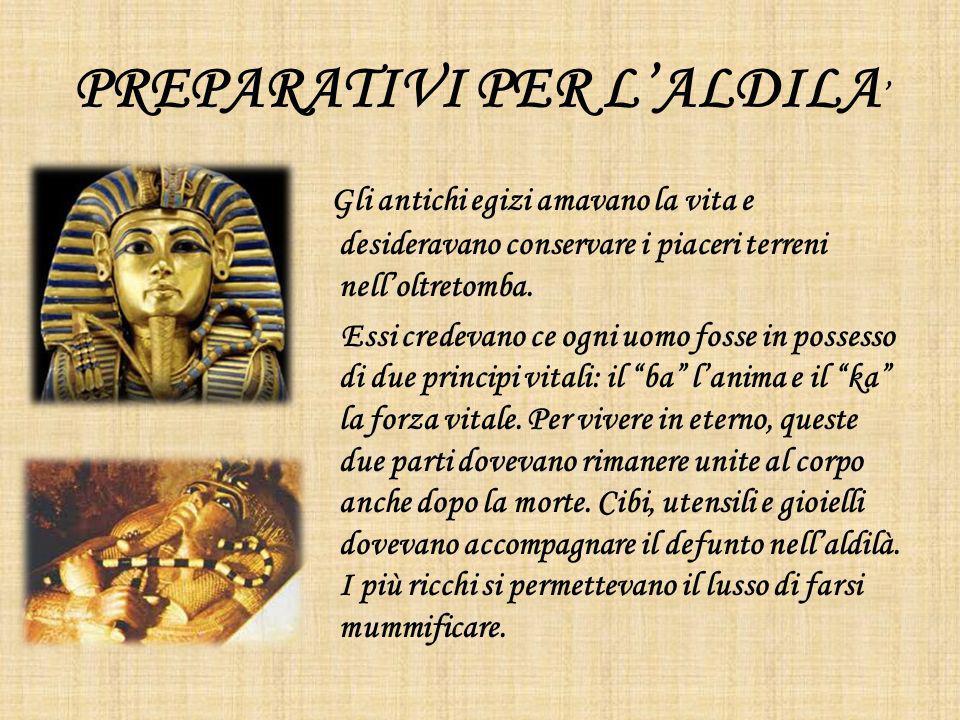 PREPARATIVI PER LALDILA Gli antichi egizi amavano la vita e desideravano conservare i piaceri terreni nelloltretomba. Essi credevano ce ogni uomo foss