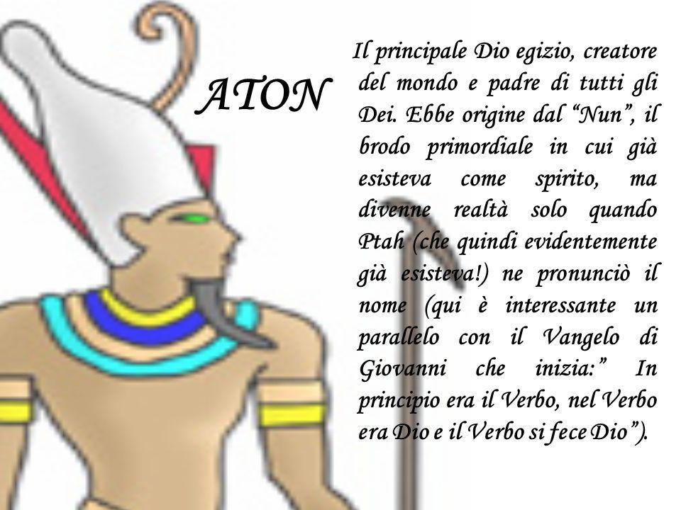 ATON Il principale Dio egizio, creatore del mondo e padre di tutti gli Dei. Ebbe origine dal Nun, il brodo primordiale in cui già esisteva come spirit