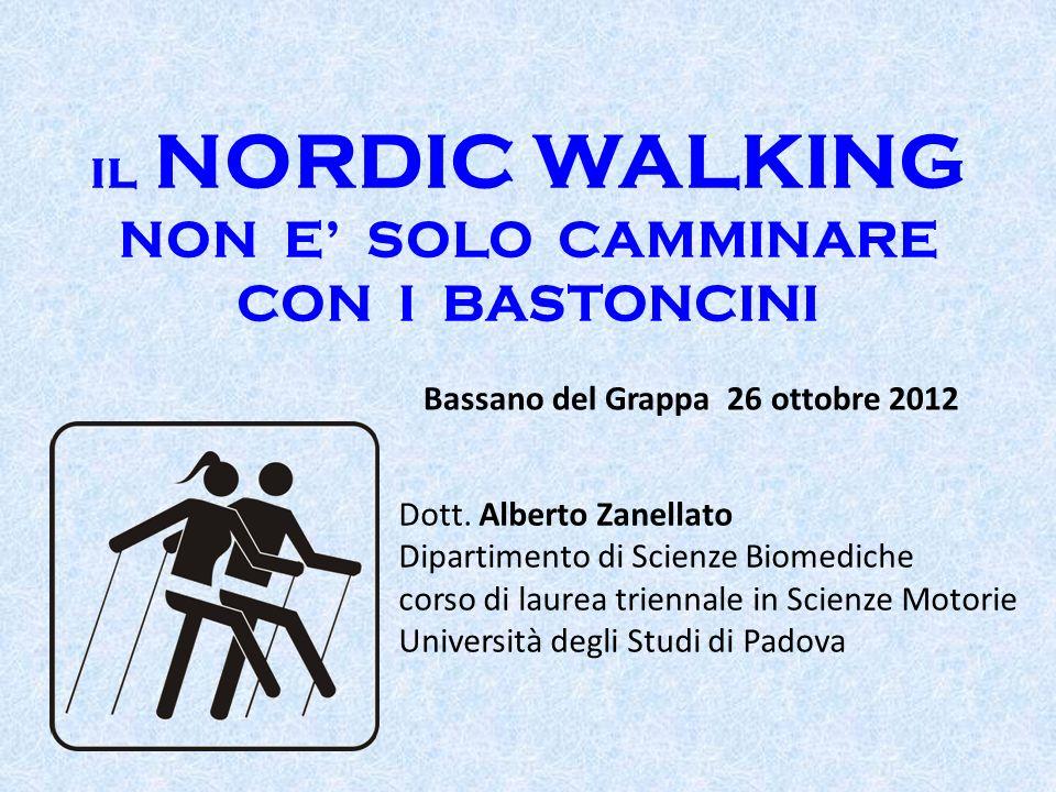 il NORDIC WALKING NON E SOLO CAMMINARE CON I BASTONCINI Bassano del Grappa 26 ottobre 2012 Dott. Alberto Zanellato Dipartimento di Scienze Biomediche