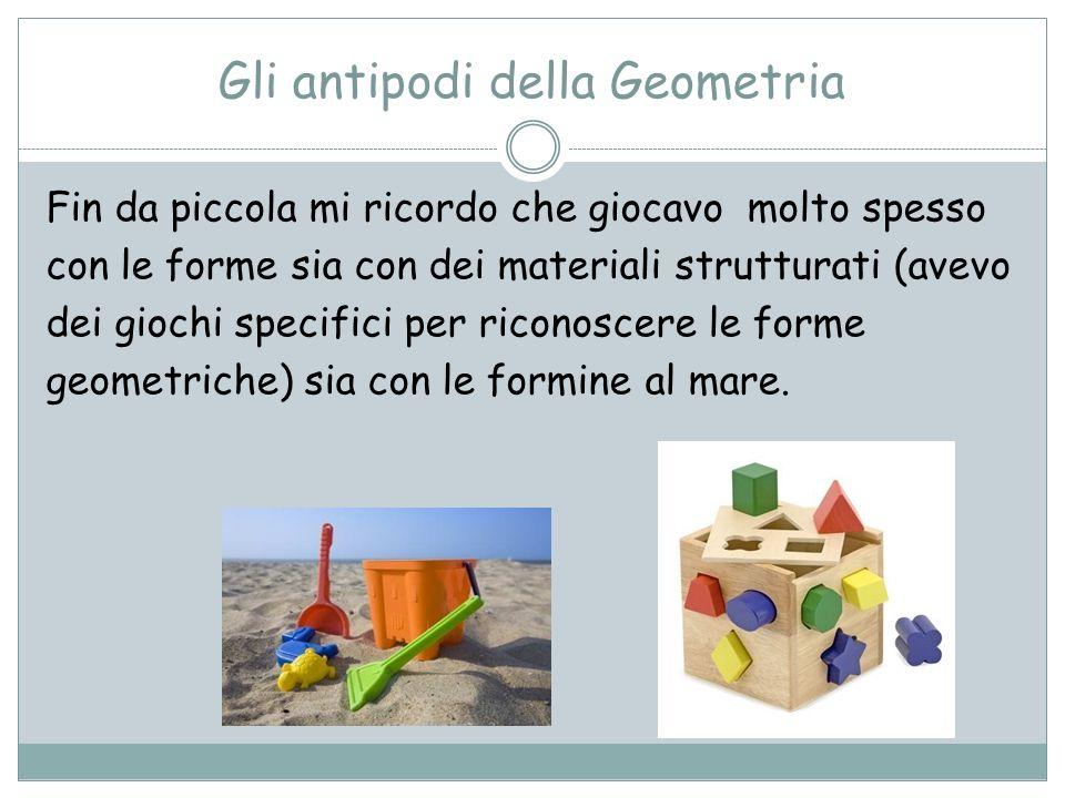 Gli antipodi della Geometria Fin da piccola mi ricordo che giocavo molto spesso con le forme sia con dei materiali strutturati (avevo dei giochi speci