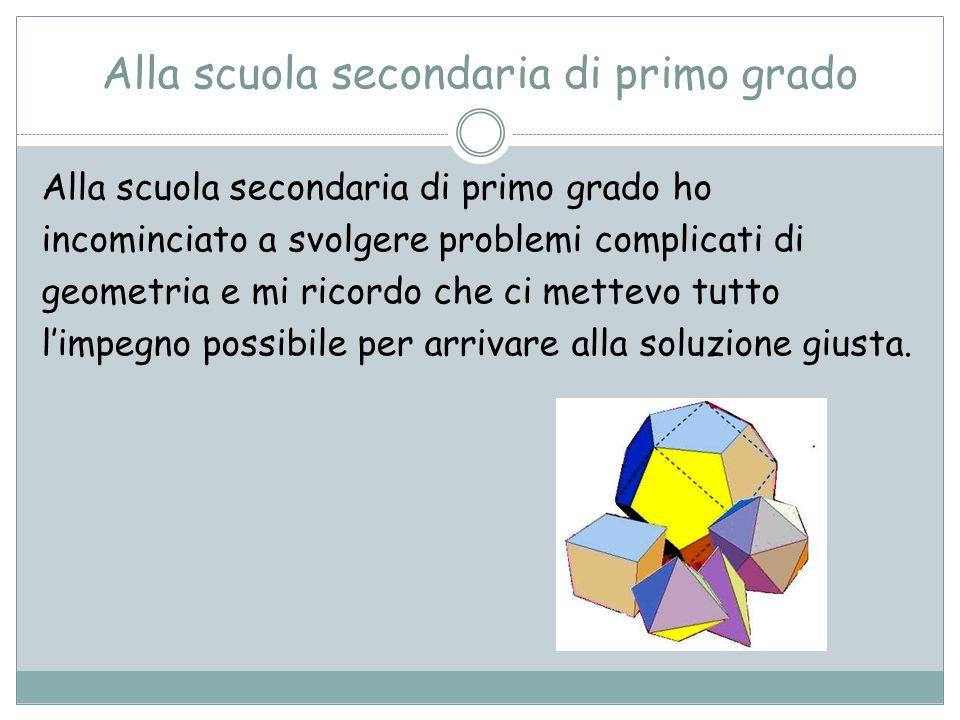 Alla scuola secondaria di primo grado Alla scuola secondaria di primo grado ho incominciato a svolgere problemi complicati di geometria e mi ricordo c