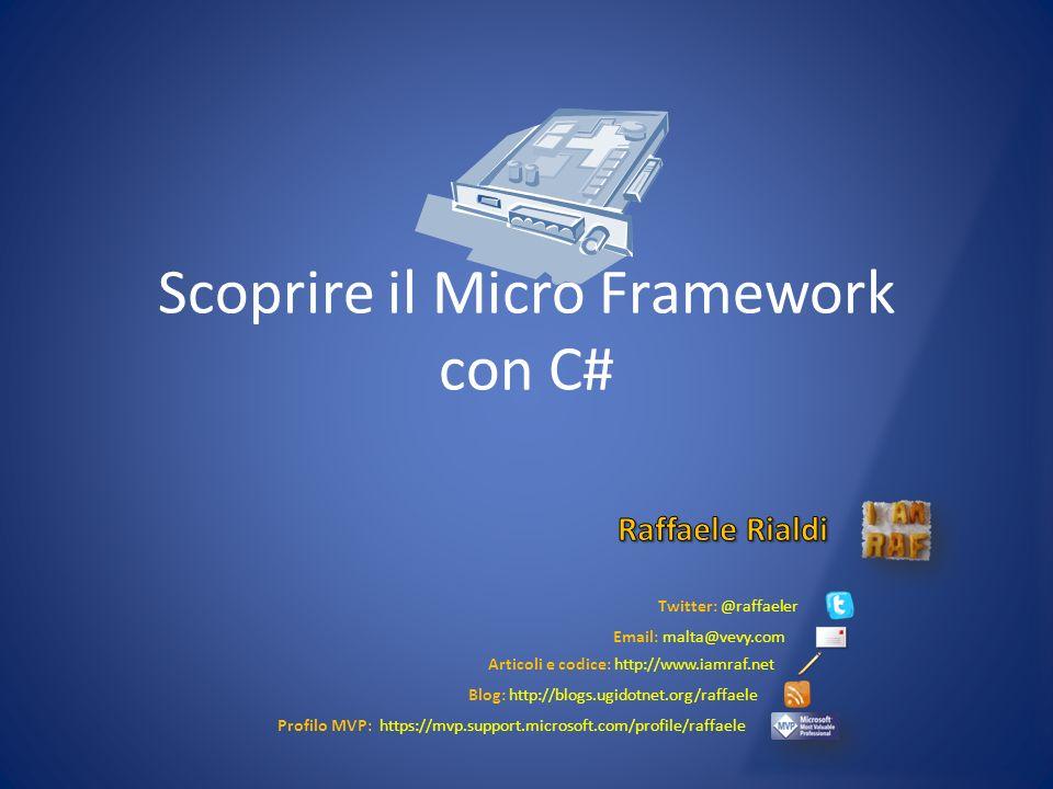 Twitter: @raffaeler Email: malta@vevy.com Articoli e codice: http://www.iamraf.net Blog: http://blogs.ugidotnet.org/raffaele Profilo MVP: https://mvp.support.microsoft.com/profile/raffaele Scoprire il Micro Framework con C#
