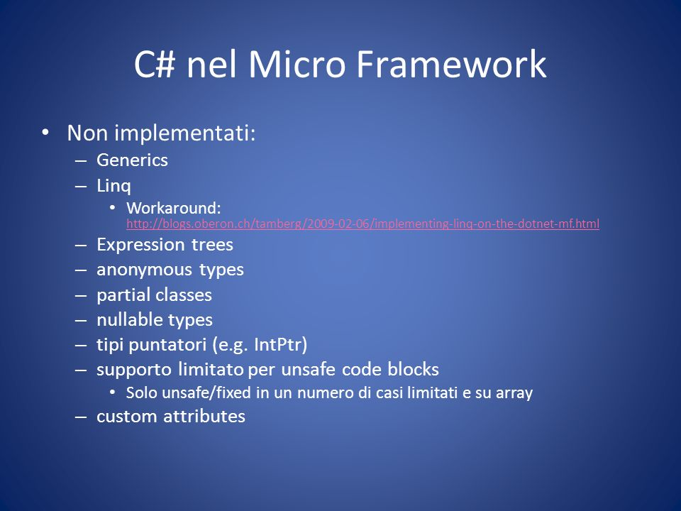 C# nel Micro Framework Non implementati: – Generics – Linq Workaround: http://blogs.oberon.ch/tamberg/2009-02-06/implementing-linq-on-the-dotnet-mf.html http://blogs.oberon.ch/tamberg/2009-02-06/implementing-linq-on-the-dotnet-mf.html – Expression trees – anonymous types – partial classes – nullable types – tipi puntatori (e.g.