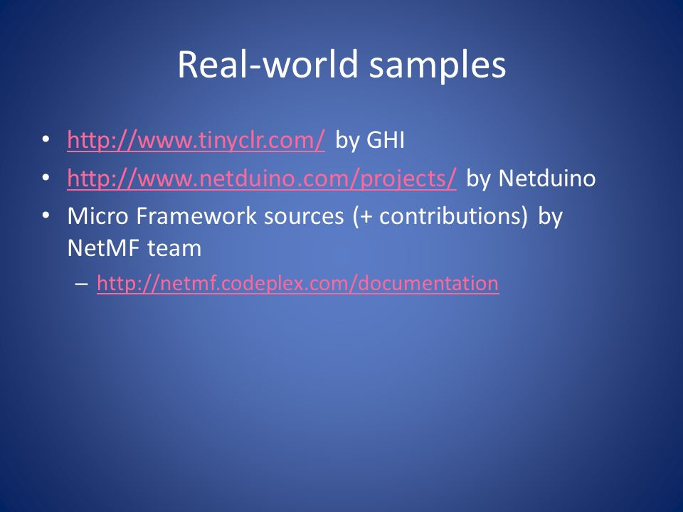 Real-world samples http://www.tinyclr.com/ by GHI http://www.tinyclr.com/ http://www.netduino.com/projects/ by Netduino http://www.netduino.com/projects/ Micro Framework sources (+ contributions) by NetMF team – http://netmf.codeplex.com/documentation http://netmf.codeplex.com/documentation