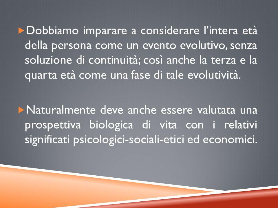 Dobbiamo imparare a considerare lintera età della persona come un evento evolutivo, senza soluzione di continuità; così anche la terza e la quarta età come una fase di tale evolutività.