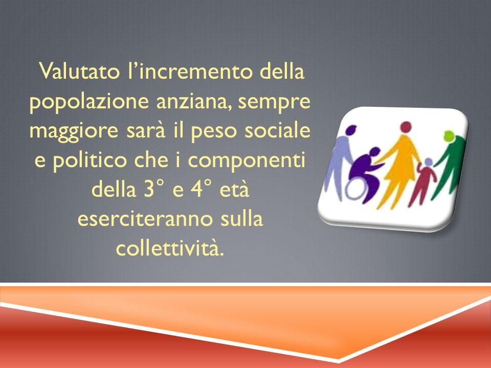 Valutato lincremento della popolazione anziana, sempre maggiore sarà il peso sociale e politico che i componenti della 3° e 4° età eserciteranno sulla collettività.