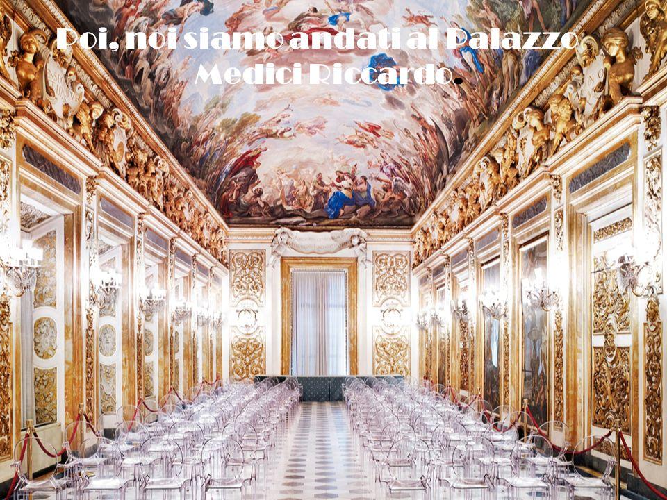 Poi, noi siamo andati al Palazzo Medici Riccardo.