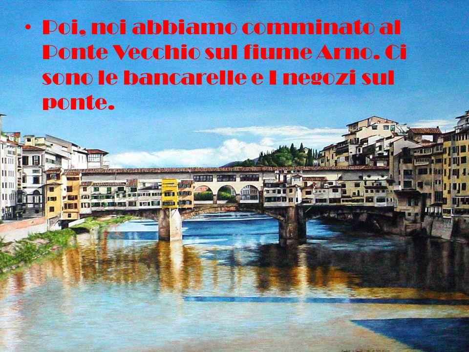 Poi, noi abbiamo comminato al Ponte Vecchio sul fiume Arno.