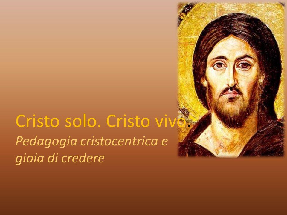 Cristo solo. Cristo vivo. Pedagogia cristocentrica e gioia di credere