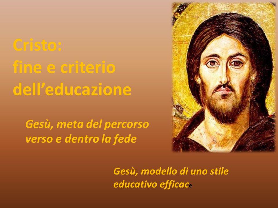 Cristo: fine e criterio delleducazione Gesù, meta del percorso verso e dentro la fede Gesù, modello di uno stile educativo efficac e