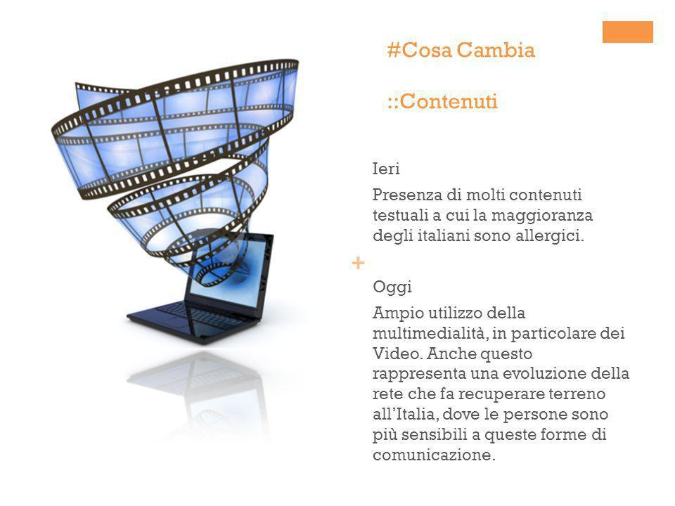 + #Cosa Cambia ::Contenuti Ieri Presenza di molti contenuti testuali a cui la maggioranza degli italiani sono allergici. Oggi Ampio utilizzo della mul