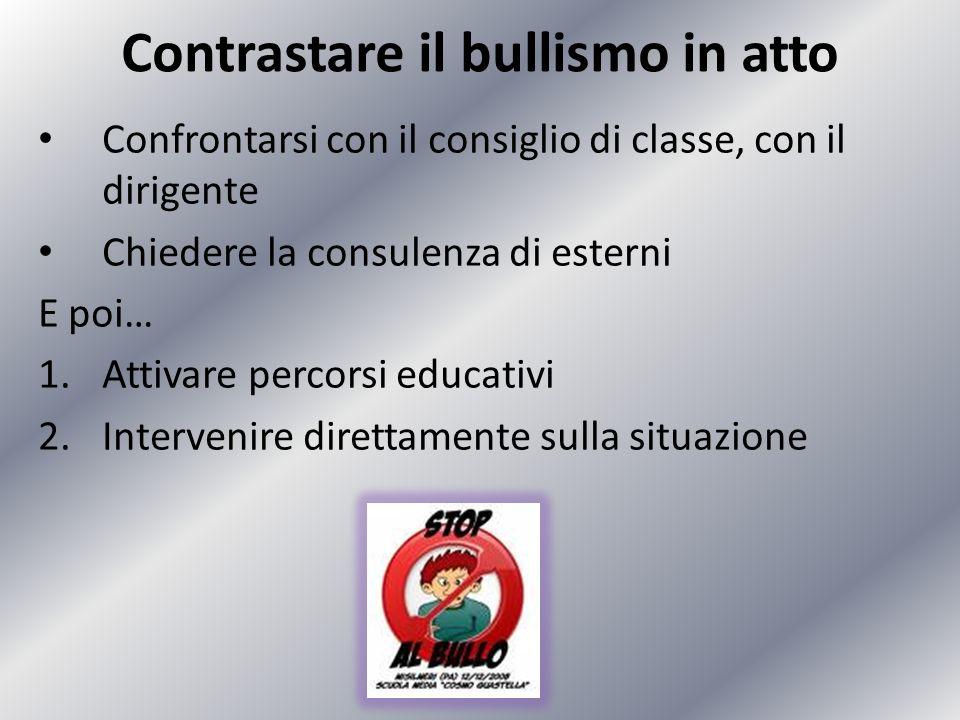 Contrastare il bullismo in atto Confrontarsi con il consiglio di classe, con il dirigente Chiedere la consulenza di esterni E poi… 1.Attivare percorsi
