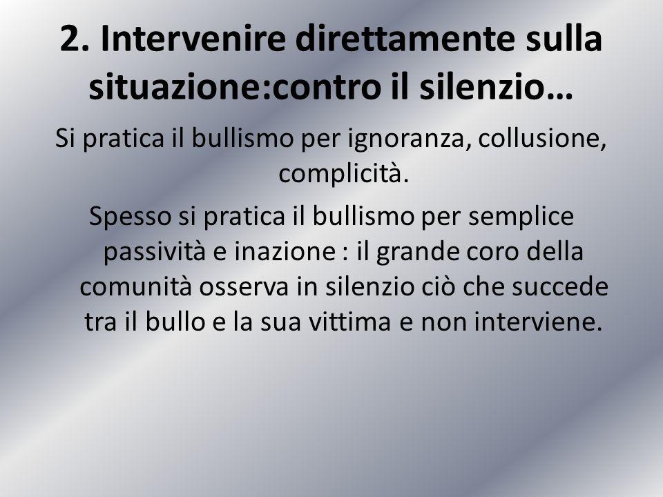 2. Intervenire direttamente sulla situazione:contro il silenzio… Si pratica il bullismo per ignoranza, collusione, complicità. Spesso si pratica il bu