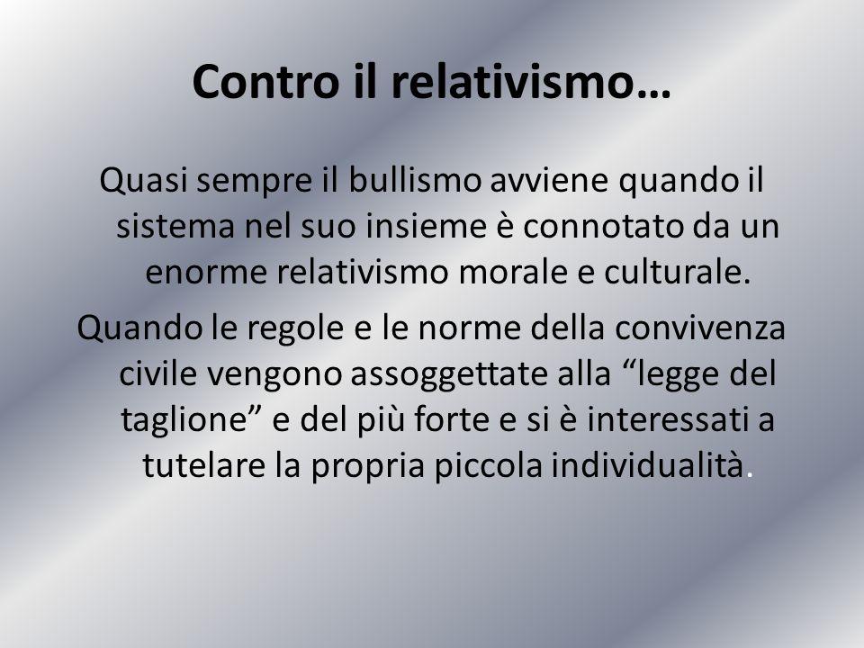 Contro il relativismo… Quasi sempre il bullismo avviene quando il sistema nel suo insieme è connotato da un enorme relativismo morale e culturale. Qua