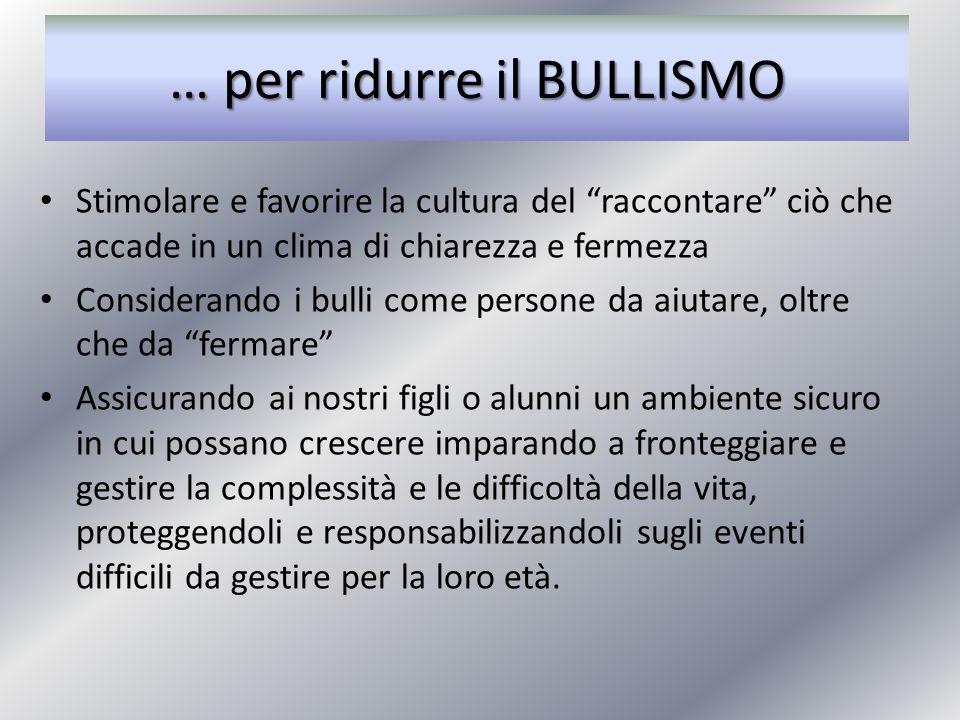 … per ridurre il BULLISMO Stimolare e favorire la cultura del raccontare ciò che accade in un clima di chiarezza e fermezza Considerando i bulli come