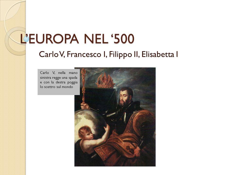 LEUROPA NEL 500 Carlo V, Francesco I, Filippo II, Elisabetta I Carlo V, nella mano sinistra regge una spada e con la destra poggia lo scettro sul mondo