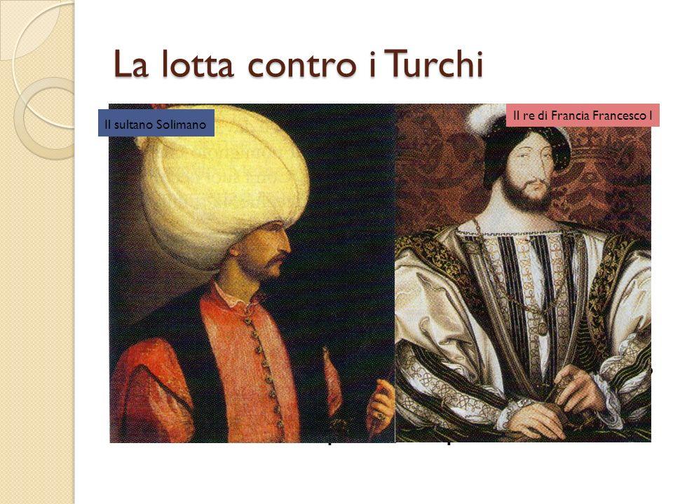 La lotta contro i Turchi La ripresa della loro espansione avvenne ad opera del sultano Solimano il Magnifico, che nel 1529 arrivò persino ad assediare Vienna.