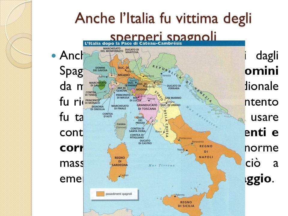 Anche lItalia fu vittima degli sperperi spagnoli Anche agli Stati italiani dominati dagli Spagnoli furono chiesti denaro e uomini da mandare in guerra.