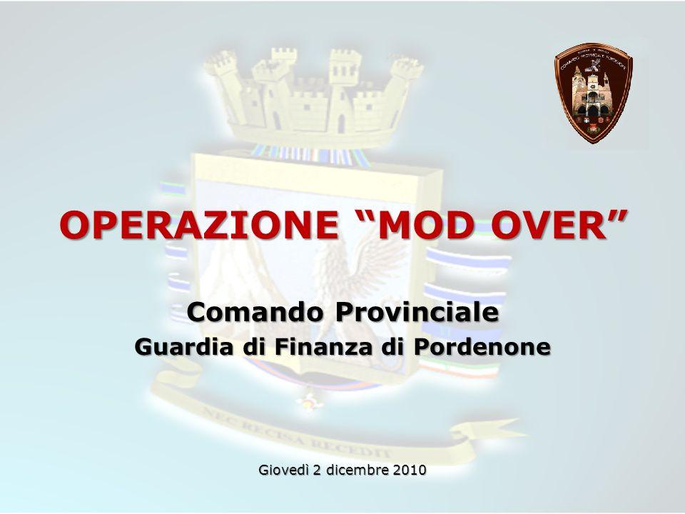 OPERAZIONE MOD OVER Comando Provinciale Guardia di Finanza di Pordenone Giovedì 2 dicembre 2010