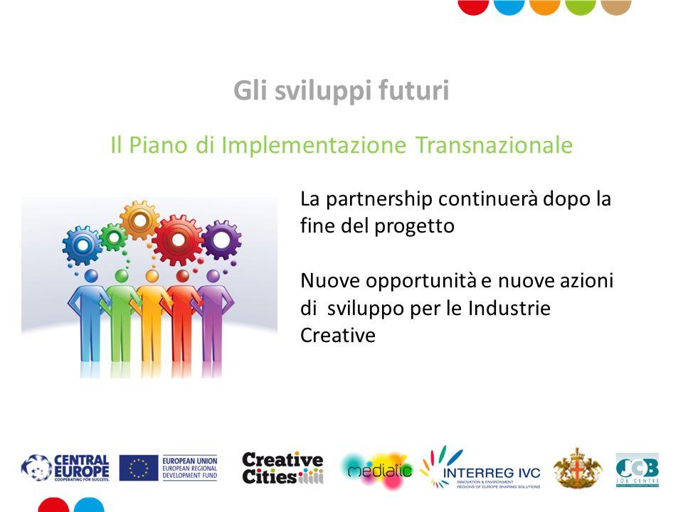 Gli sviluppi futuri Il Piano di Implementazione Transnazionale La partnership continuerà dopo la fine del progetto Nuove opportunità e nuove azioni di sviluppo per le Industrie Creative