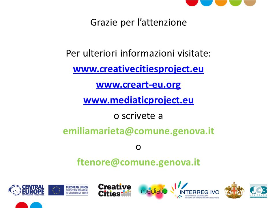 Grazie per lattenzione Per ulteriori informazioni visitate: www.creativecitiesproject.eu www.creart-eu.org www.mediaticproject.eu o scrivete a emiliamarieta@comune.genova.it o ftenore@comune.genova.it