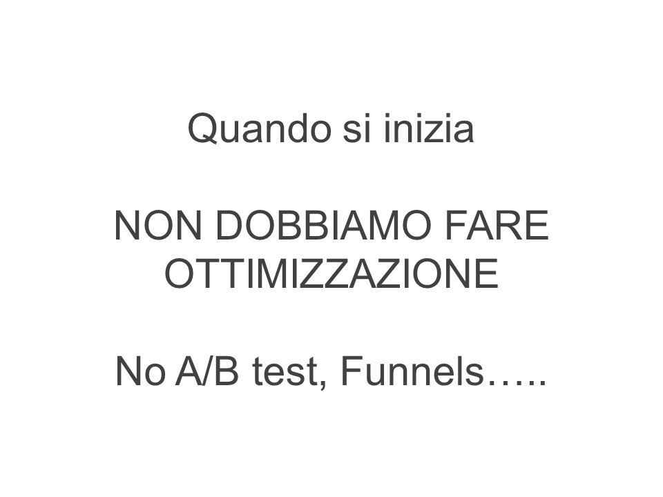 Quando si inizia NON DOBBIAMO FARE OTTIMIZZAZIONE No A/B test, Funnels…..