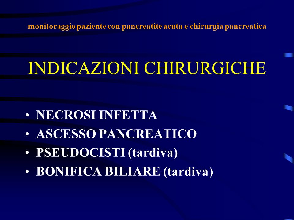 INDICAZIONI CHIRURGICHE NECROSI INFETTA ASCESSO PANCREATICO PSEUDOCISTI (tardiva) BONIFICA BILIARE (tardiva) monitoraggio paziente con pancreatite acu