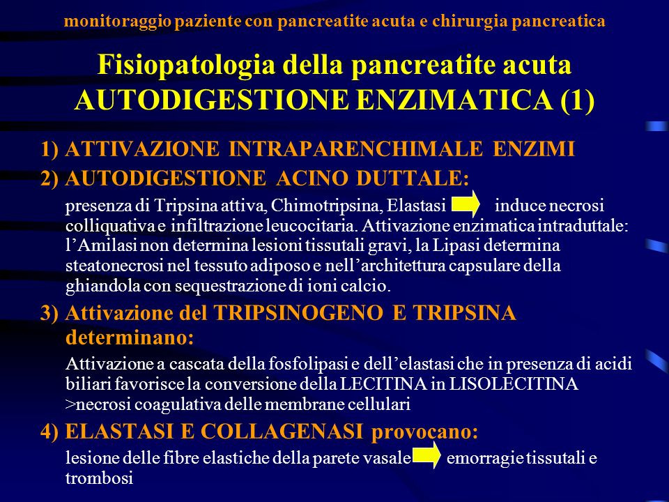 Fisiopatologia della pancreatite acuta AUTODIGESTIONE ENZIMATICA (1) 1) ATTIVAZIONE INTRAPARENCHIMALE ENZIMI 2) AUTODIGESTIONE ACINO DUTTALE: presenza