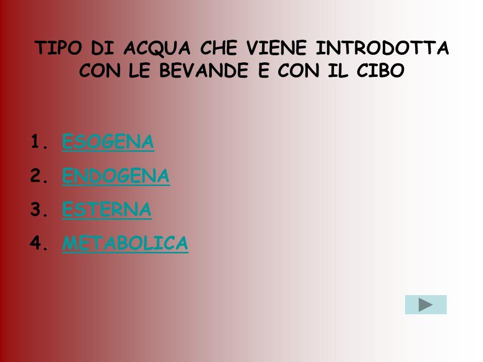 TIPO DI ACQUA CHE VIENE INTRODOTTA CON LE BEVANDE E CON IL CIBO 1.ESOGENAESOGENA 2.ENDOGENAENDOGENA 3.ESTERNAESTERNA 4.METABOLICAMETABOLICA