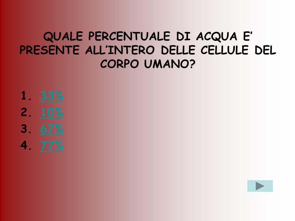QUALE PERCENTUALE DI ACQUA E PRESENTE ALLINTERO DELLE CELLULE DEL CORPO UMANO? 1.33%33% 2.10%10% 3.67%67% 4.77%77%