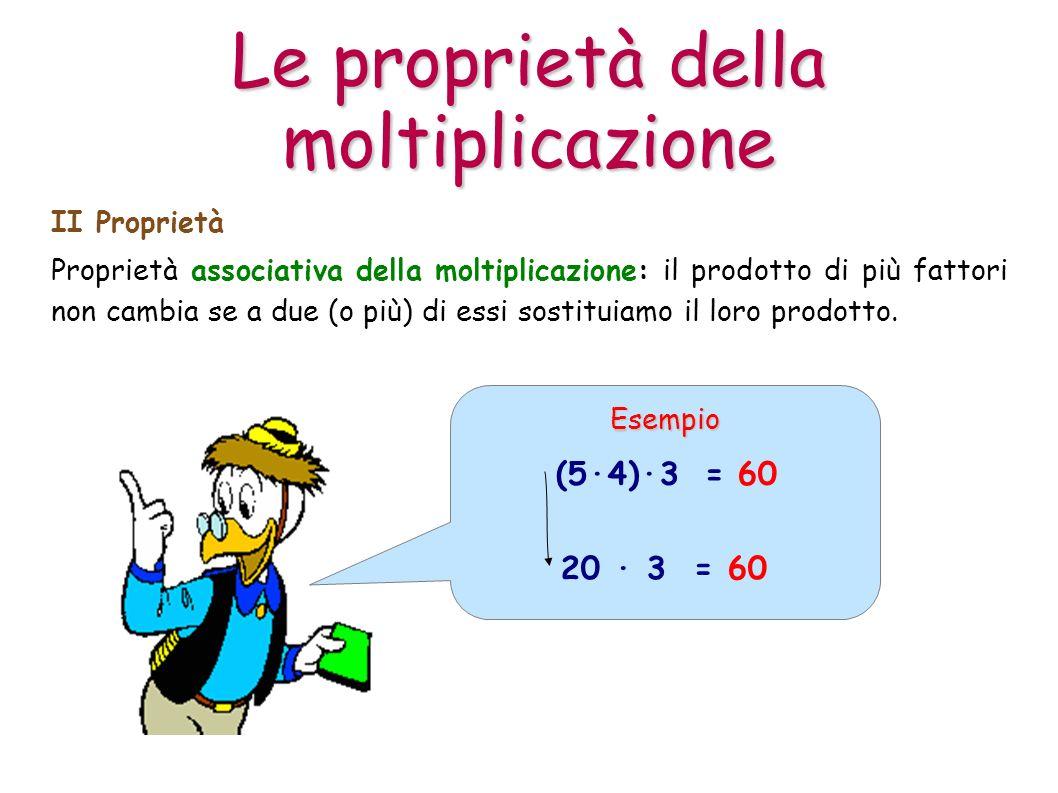 Proprietà associativa della moltiplicazione: il prodotto di più fattori non cambia se a due (o più) di essi sostituiamo il loro prodotto. II Proprietà