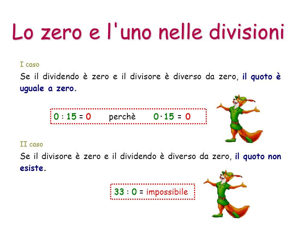 Lo zero e l'uno nelle divisioni I caso 0 : 15 = 0 perchè 0·15 = 0 Se il dividendo è zero e il divisore è diverso da zero, il quoto è uguale a zero. II