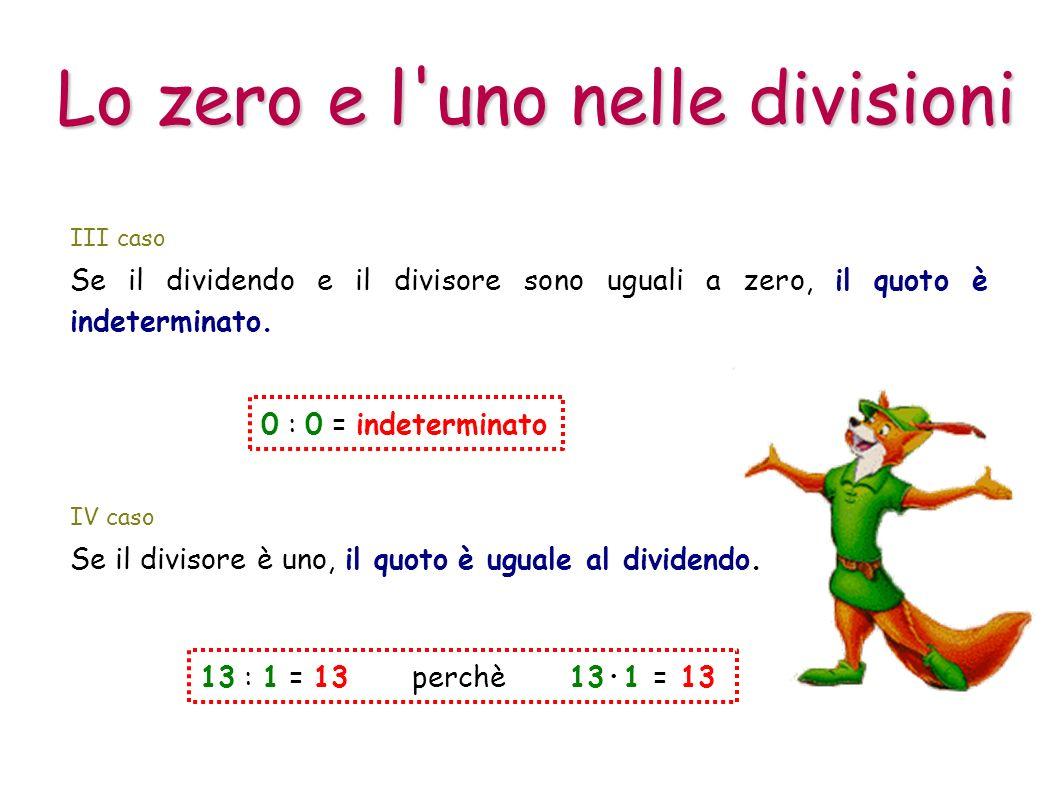Lo zero e l'uno nelle divisioni III caso 0 : 0 = indeterminato Se il dividendo e il divisore sono uguali a zero, il quoto è indeterminato. IV caso Se