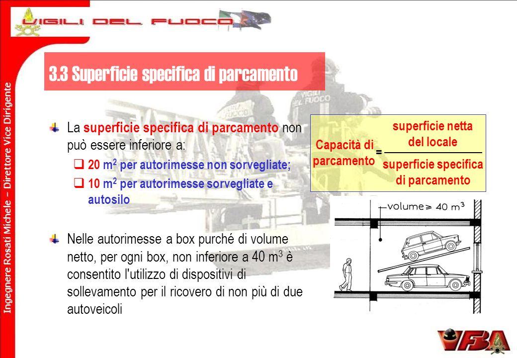 La superficie specifica di parcamento non può essere inferiore a: 20 m 2 per autorimesse non sorvegliate; 10 m 2 per autorimesse sorvegliate e autosilo Nelle autorimesse a box purché di volume netto, per ogni box, non inferiore a 40 m 3 è consentito l utilizzo di dispositivi di sollevamento per il ricovero di non più di due autoveicoli Capacità di parcamento superficie netta del locale superficie specifica di parcamento = 3.3 Superficie specifica di parcamento